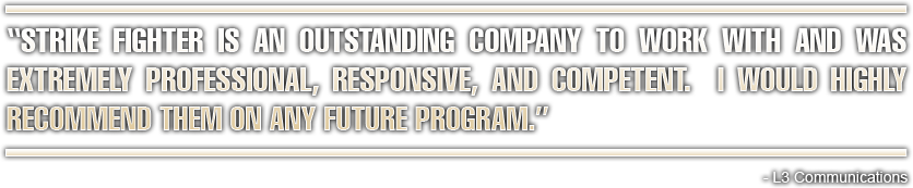 Strike Fighter is an outstanding company to work with and was extremely professional, responsive, and competent.  I would highly recommend them on any future program. -L3 Communications
